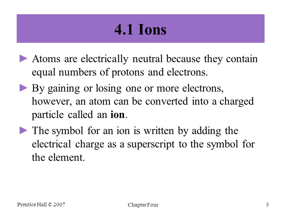 Prentice Hall © 2007 Chapter Four 3 4.1 Ions ► ►Atoms are electrically neutral because they contain equal numbers of protons and electrons.
