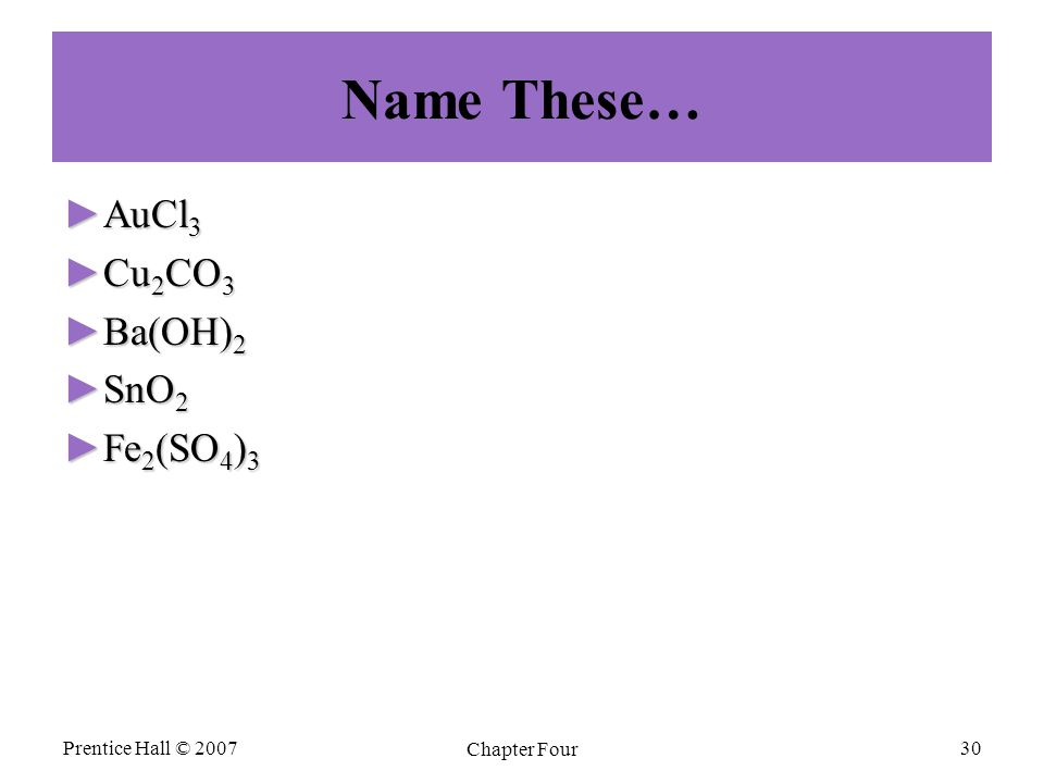 Name These… ►AuCl 3 ►Cu 2 CO 3 ►Ba(OH) 2 ►SnO 2 ►Fe 2 (SO 4 ) 3 Prentice Hall © 2007 Chapter Four 30