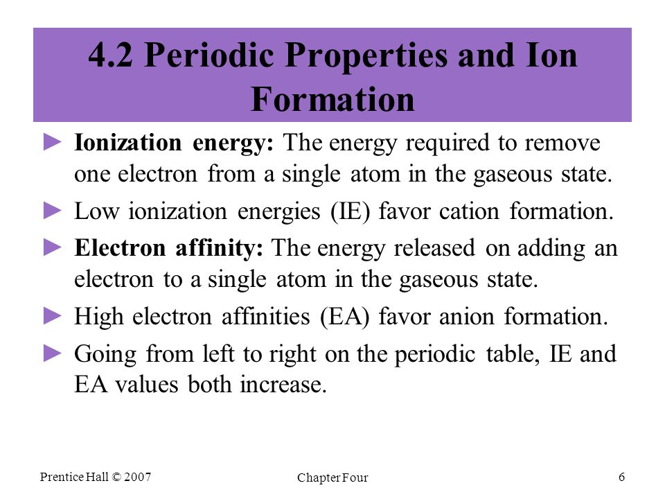 Prentice Hall © 2007 Chapter Four 6 4.2 Periodic Properties and Ion Formation ► ►Ionization energy: The energy required to remove one electron from a single atom in the gaseous state.