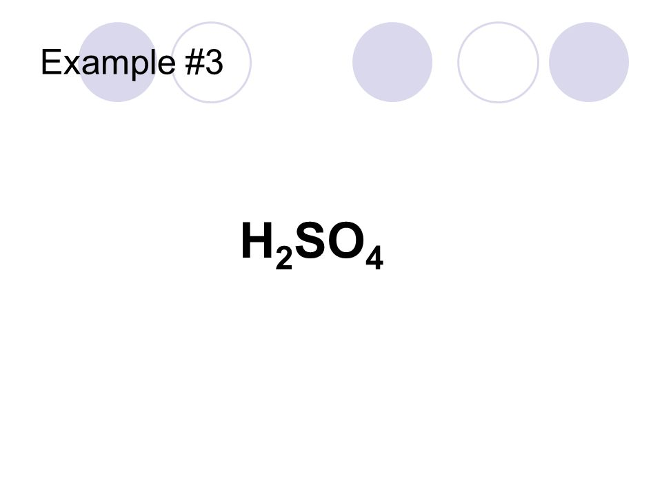 Example #3 Hydrogen cation Sulfate ion It's an acid -ate ion Use ___ic H 2 SO 4 Sulfuric acid