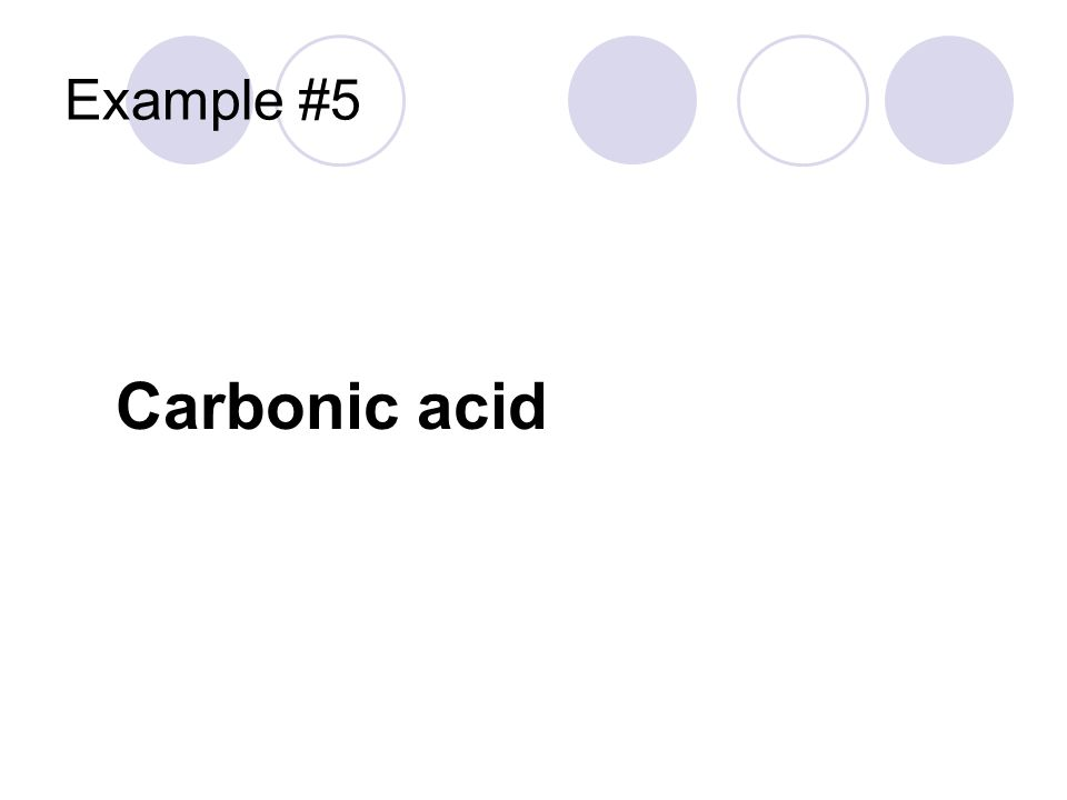 Example #5 Carbonic acid Hydrogen cation From the ___ate anion H +1 CO 3 -2
