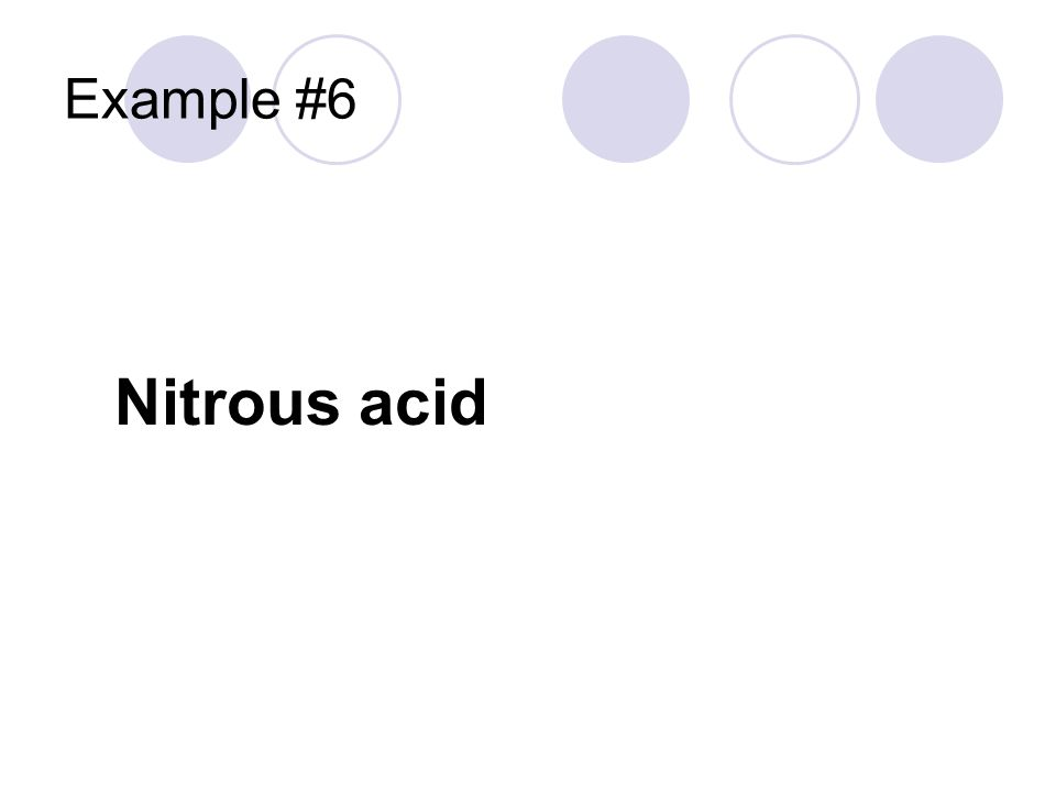 Example #6 Nitrous acid Hydrogen cation From the ___ite anion H +1 NO 3 -1