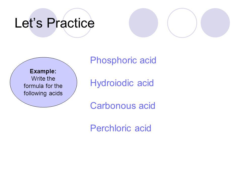 Phosphoric acid Hydroiodic acid Carbonous acid Perchloric acid Let's Practice H 3 PO 4 HI H 2 CO 2 HClO 4 Example: Write the formula for the following acids