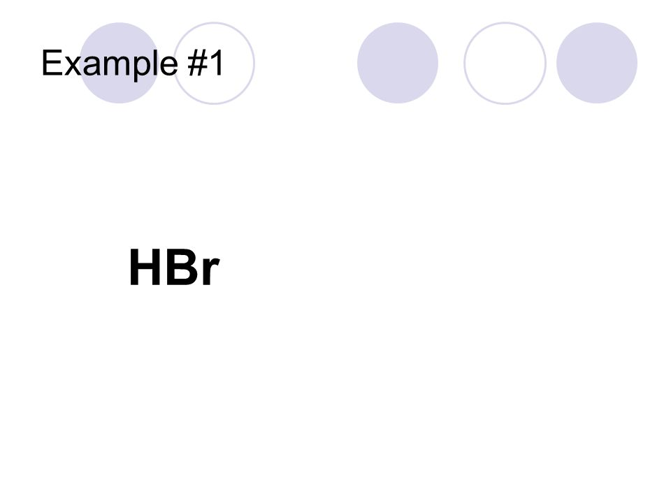Example #1 HBr Hydrogen cation Bromine It's an acid No oxygen Use hydro___ic Hydrobromic acid