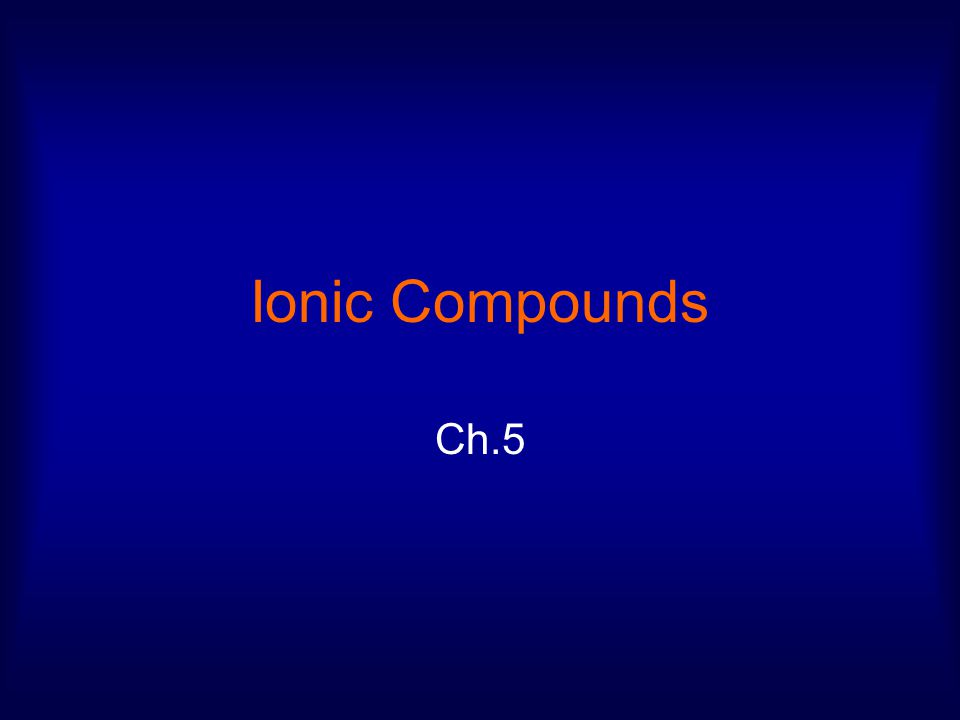 Ionic Compounds Ch.5