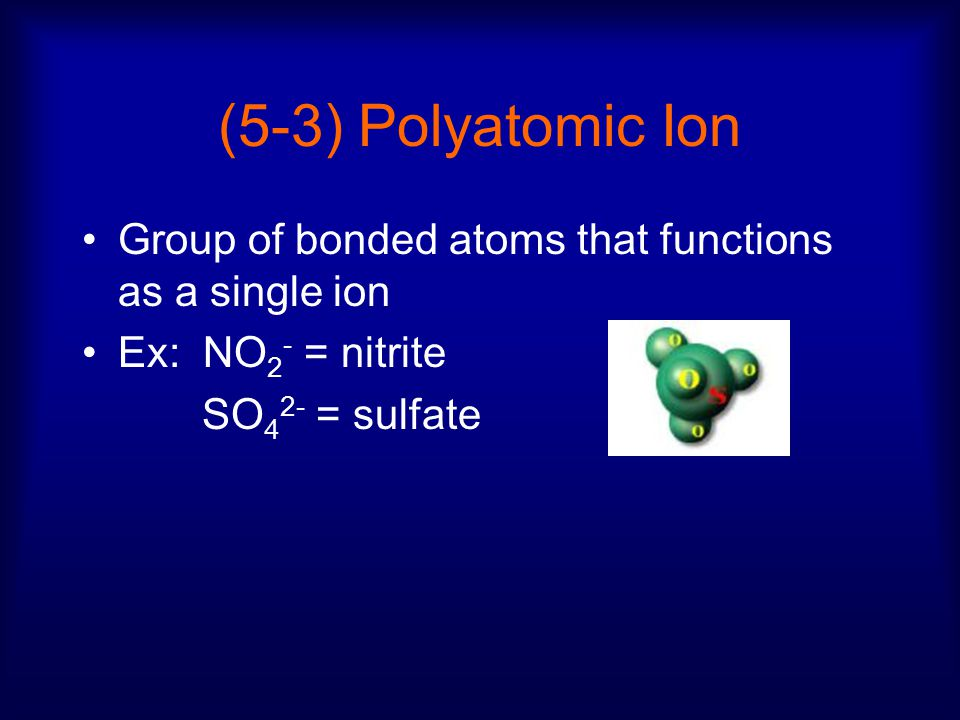 (5-3) Polyatomic Ion Group of bonded atoms that functions as a single ion Ex: NO 2 - = nitrite SO 4 2- = sulfate