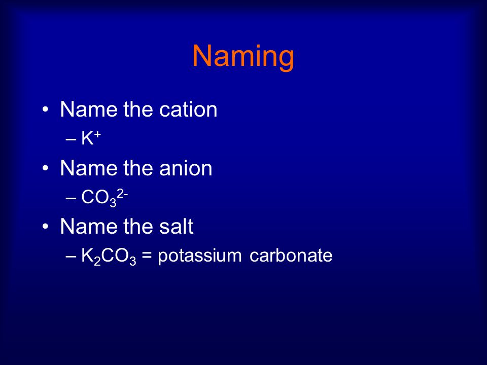 Naming Name the cation –K + Name the anion –CO 3 2- Name the salt –K 2 CO 3 = potassium carbonate