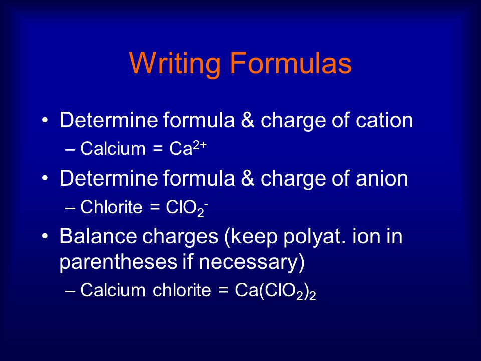 Writing Formulas Determine formula & charge of cation –Calcium = Ca 2+ Determine formula & charge of anion –Chlorite = ClO 2 - Balance charges (keep polyat.