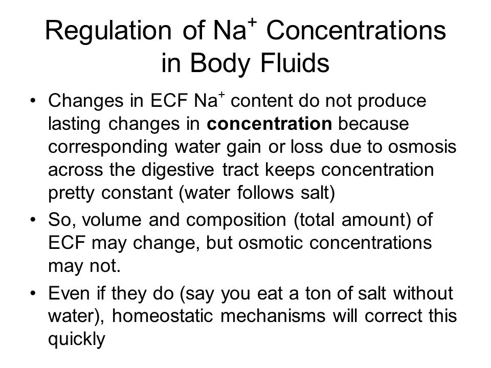 Na + Balance and ECF Volume Na + regulatory mechanism allows changes in ECF volume but keeps concentration stable When Na + losses exceed gains: ECF volume will decrease due to increased water loss to the ICF in a fluid shift or through excretion, maintaining osmotic concentration When gains exceed losses: ECF volume increases due to increased water gain or to fluid shift from ICF.