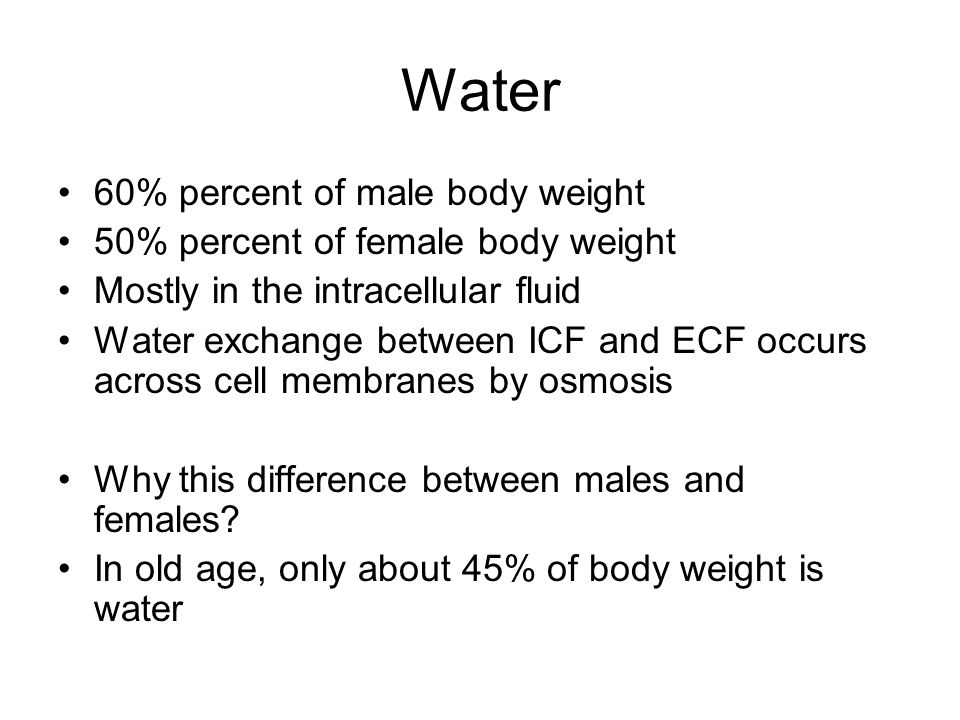 ECF and ICF Water occupies two main fluid compartments ICF = fluid inside all cells throughout body –About 2/3 by volume –Not a uniform body –water content varies greatly from fat to muscle ECF = fluid outside cells –Mostly made up of Interstitial fluid of peripheral tissues and plasma of circulating blood –Also includes lymph, CSF, synovial fluid, serous fluids (pleural, pericardial, and peritoneal) 80% of ECF volume is in interstitial fluid and minor fluid compartments, 20% in plasma