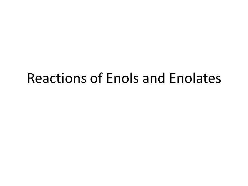 Reactions of Enols and Enolates