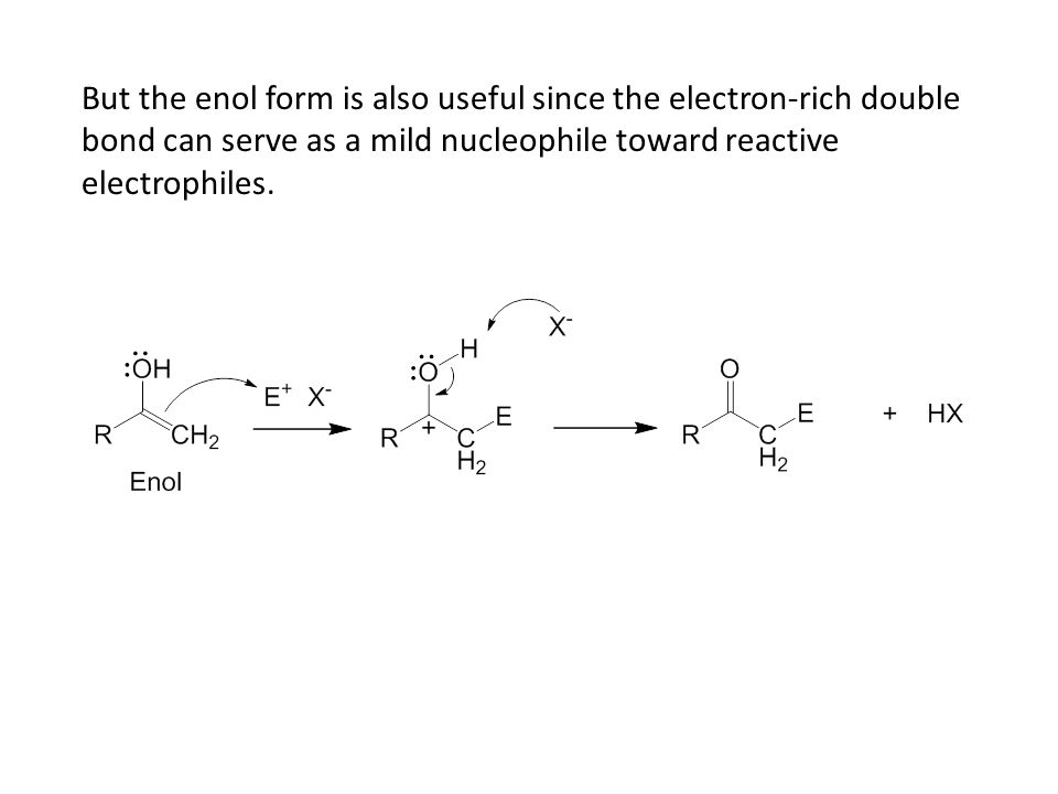 But the enol form is also useful since the electron-rich double bond can serve as a mild nucleophile toward reactive electrophiles.