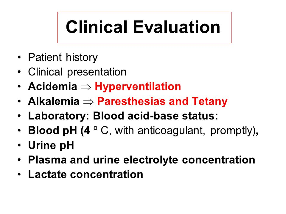 Clinical Evaluation Patient history Clinical presentation Acidemia  Hyperventilation Alkalemia  Paresthesias and Tetany Laboratory: Blood acid-base status: Blood pH (4 º C, with anticoagulant, promptly), Urine pH Plasma and urine electrolyte concentration Lactate concentration