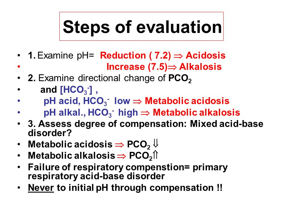 Steps of evaluation 1. Examine pH= Reduction ( 7.2)  Acidosis Increase (7.5)  Alkalosis 2. Examine directional change of PCO 2 and [HCO 3 - ], pH ac
