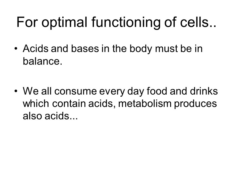 For optimal functioning of cells.. Acids and bases in the body must be in balance.