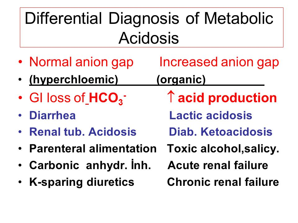 Differential Diagnosis of Metabolic Acidosis Normal anion gap Increased anion gap (hyperchloemic) (organic)_________ GI loss of HCO 3 -  acid production Diarrhea Lactic acidosis Renal tub.