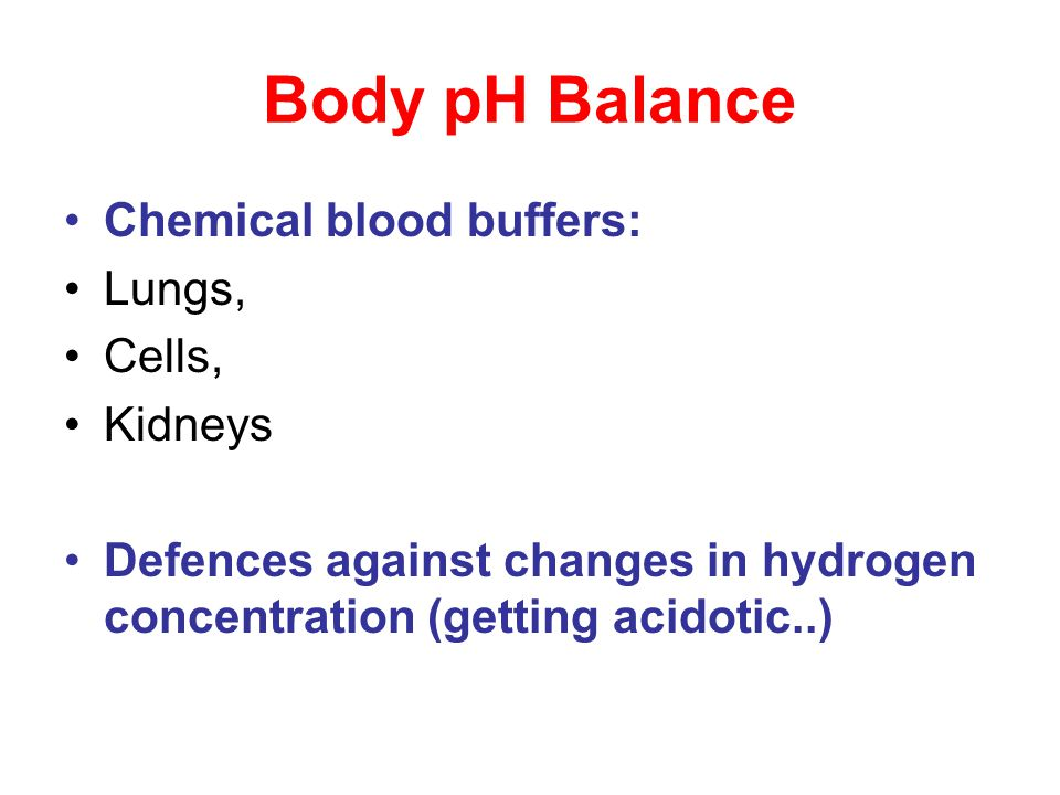 Body pH Balance Chemical blood buffers: Lungs, Cells, Kidneys Defences against changes in hydrogen concentration (getting acidotic..)