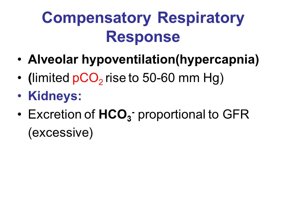 Compensatory Respiratory Response Alveolar hypoventilation(hypercapnia) (limited pCO 2 rise to 50-60 mm Hg) Kidneys: Excretion of HCO 3 - proportional