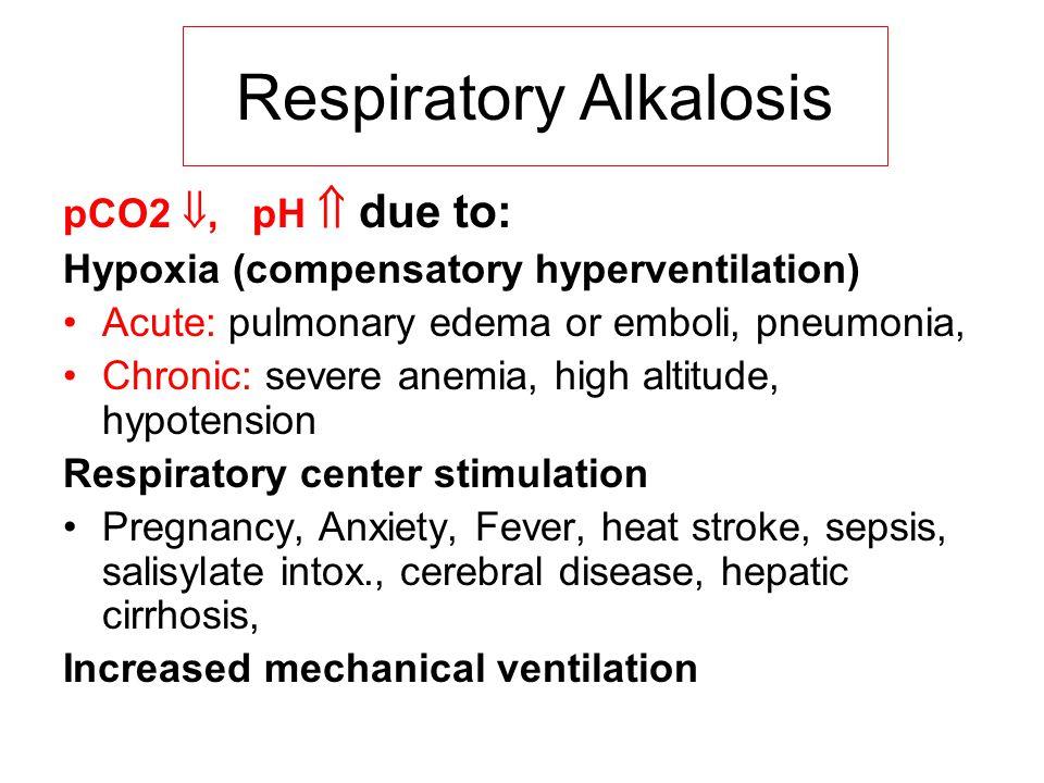 pCO2 , pH  due to: Hypoxia (compensatory hyperventilation) Acute: pulmonary edema or emboli, pneumonia, Chronic: severe anemia, high altitude, hypot