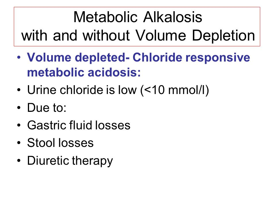 Metabolic Alkalosis with and without Volume Depletion Volume depleted- Chloride responsive metabolic acidosis: Urine chloride is low (<10 mmol/l) Due to: Gastric fluid losses Stool losses Diuretic therapy