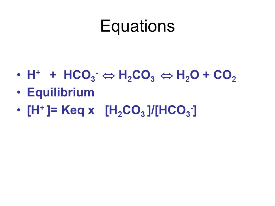 Equations H + + HCO 3 -  H 2 CO 3  H 2 O + CO 2 Equilibrium [H + ]= Keq x [H 2 CO 3 ]/[HCO 3 - ]