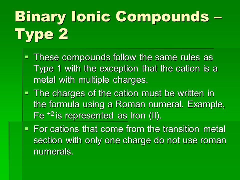 Binary Ionic Compounds – Type 2  These compounds follow the same rules as Type 1 with the exception that the cation is a metal with multiple charges.
