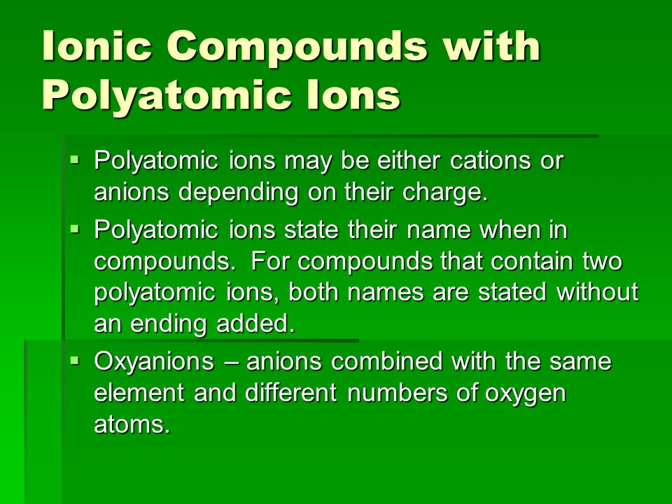 Ionic Compounds with Polyatomic Ions  Polyatomic ions may be either cations or anions depending on their charge.