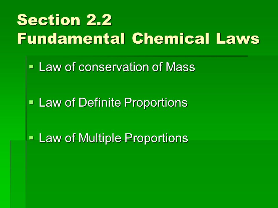 Section 2.2 Fundamental Chemical Laws  Law of conservation of Mass  Law of Definite Proportions  Law of Multiple Proportions