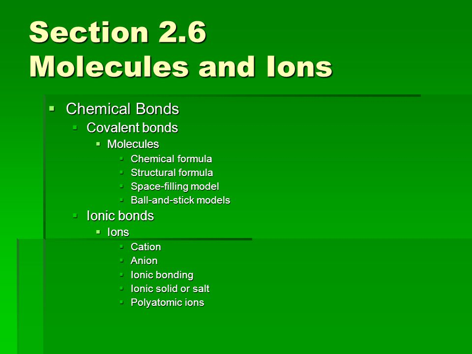 Section 2.6 Molecules and Ions  Chemical Bonds  Covalent bonds  Molecules  Chemical formula  Structural formula  Space-filling model  Ball-and-stick models  Ionic bonds  Ions  Cation  Anion  Ionic bonding  Ionic solid or salt  Polyatomic ions