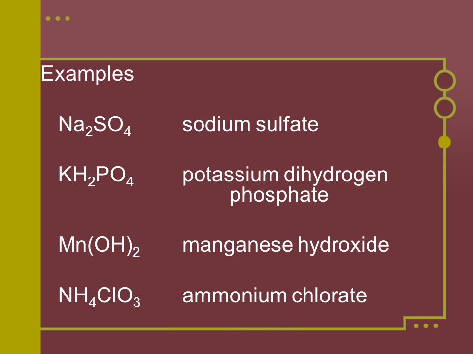 Examples Na 2 SO 4 sodium sulfate KH 2 PO 4 potassium dihydrogen phosphate Mn(OH) 2 manganese hydroxide NH 4 ClO 3 ammonium chlorate