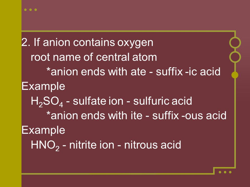 2. If anion contains oxygen root name of central atom *anion ends with ate - suffix -ic acid Example H 2 SO 4 - sulfate ion - sulfuric acid *anion end