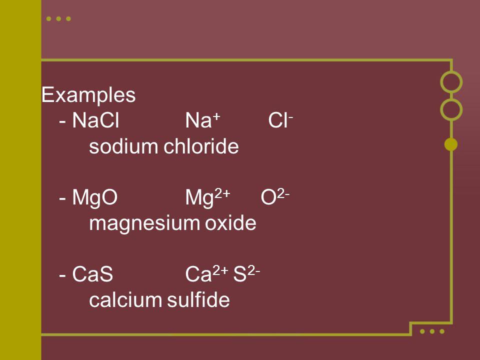 Examples - NaClNa + Cl - sodium chloride - MgOMg 2+ O 2- magnesium oxide - CaSCa 2+ S 2- calcium sulfide