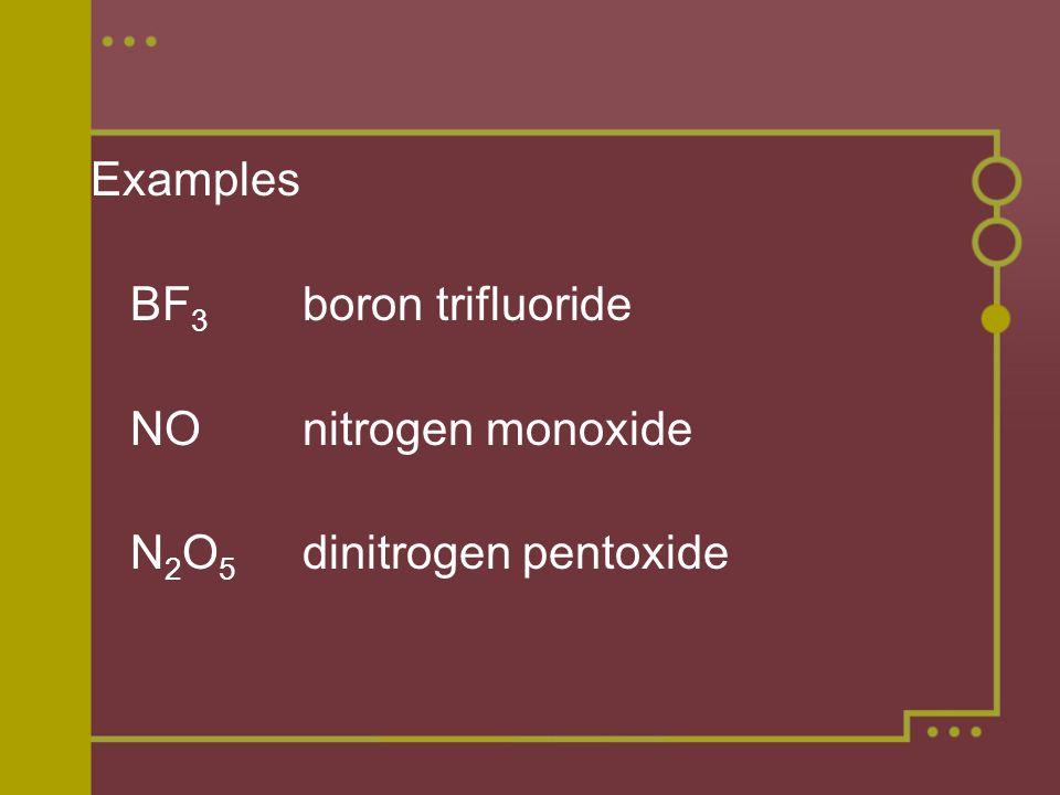 Examples BF 3 boron trifluoride NOnitrogen monoxide N 2 O 5 dinitrogen pentoxide