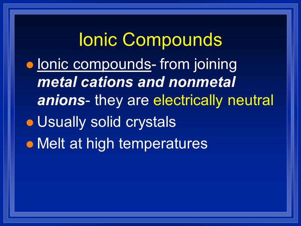 Ionic Compounds l Ionic compounds- from joining metal cations and nonmetal anions- they are electrically neutral l Usually solid crystals l Melt at high temperatures