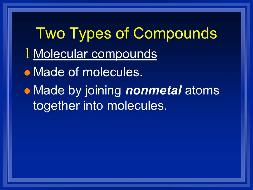 Two Types of Compounds  Molecular compounds l Made of molecules.