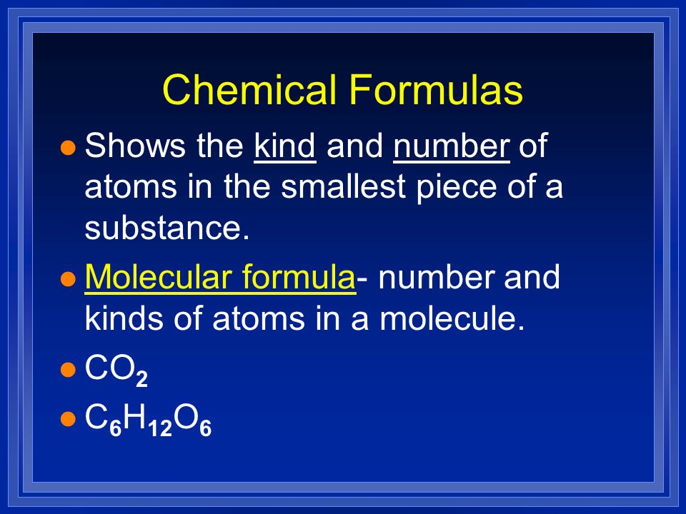 Chemical Formulas l Shows the kind and number of atoms in the smallest piece of a substance.