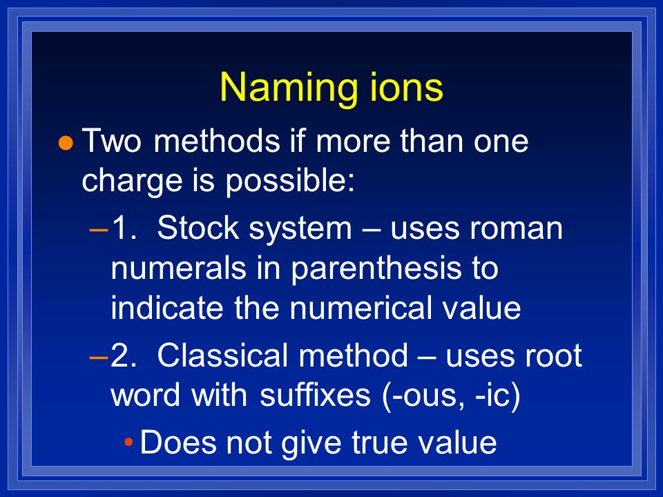 Naming ions l Two methods if more than one charge is possible: –1.