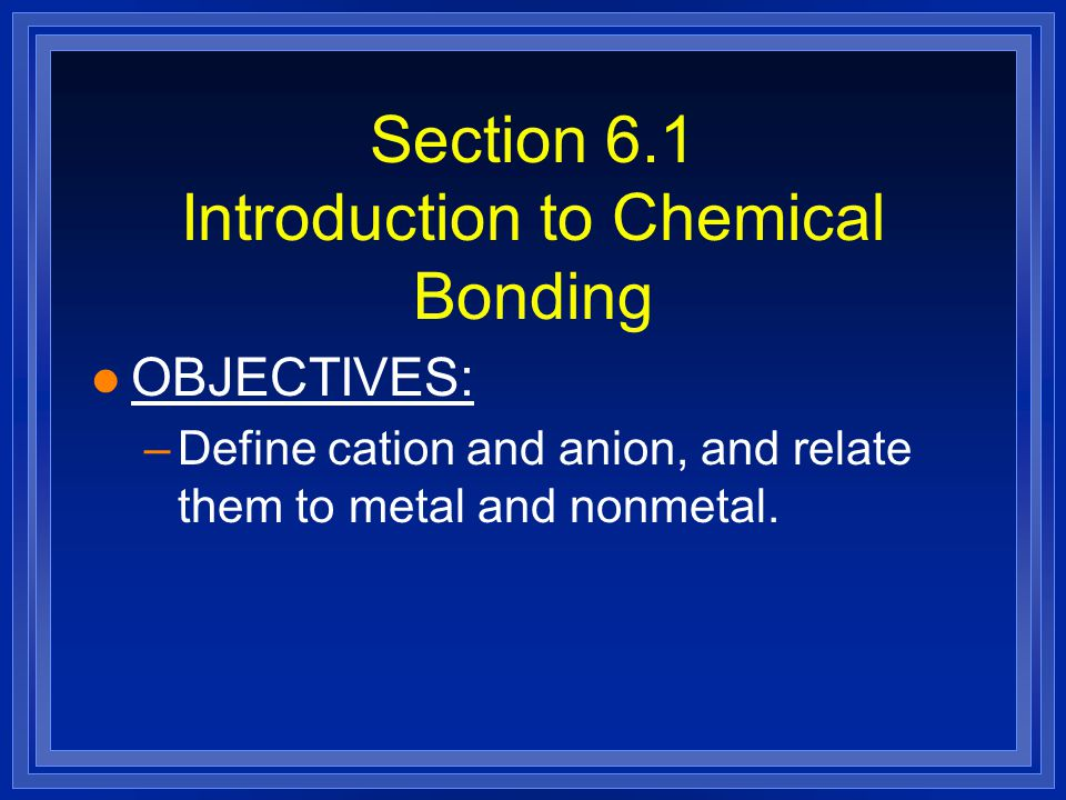Section 6.1 Introduction to Chemical Bonding l OBJECTIVES: –Define cation and anion, and relate them to metal and nonmetal.