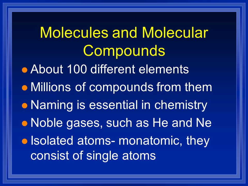 Molecules and Molecular Compounds l About 100 different elements l Millions of compounds from them l Naming is essential in chemistry l Noble gases, such as He and Ne l Isolated atoms- monatomic, they consist of single atoms