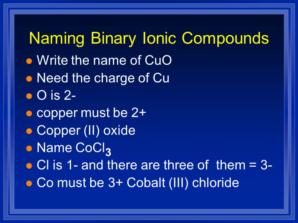 Naming Binary Ionic Compounds l Write the name of CuO l Need the charge of Cu l O is 2- l copper must be 2+ l Copper (II) oxide l Name CoCl 3 l Cl is 1- and there are three of them = 3- l Co must be 3+ Cobalt (III) chloride