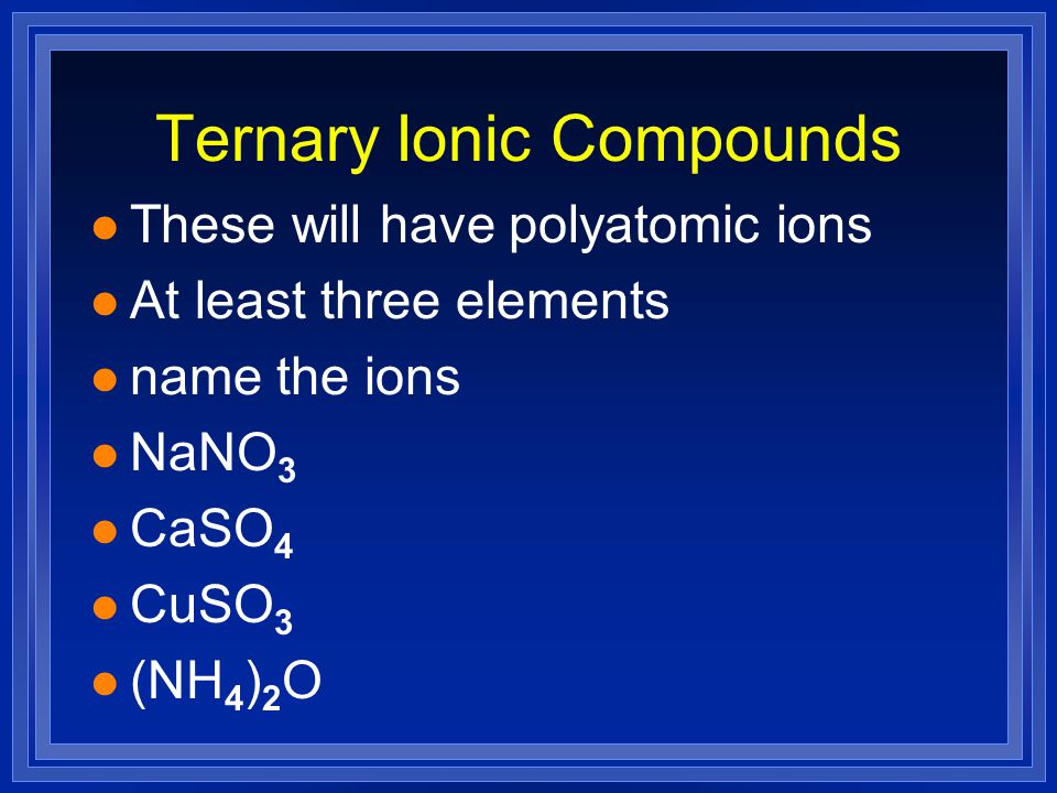Ternary Ionic Compounds l These will have polyatomic ions l At least three elements l name the ions l NaNO 3 l CaSO 4 l CuSO 3 l (NH 4 ) 2 O