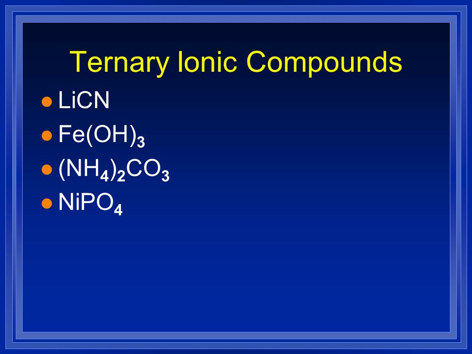Ternary Ionic Compounds l LiCN l Fe(OH) 3 l (NH 4 ) 2 CO 3 l NiPO 4