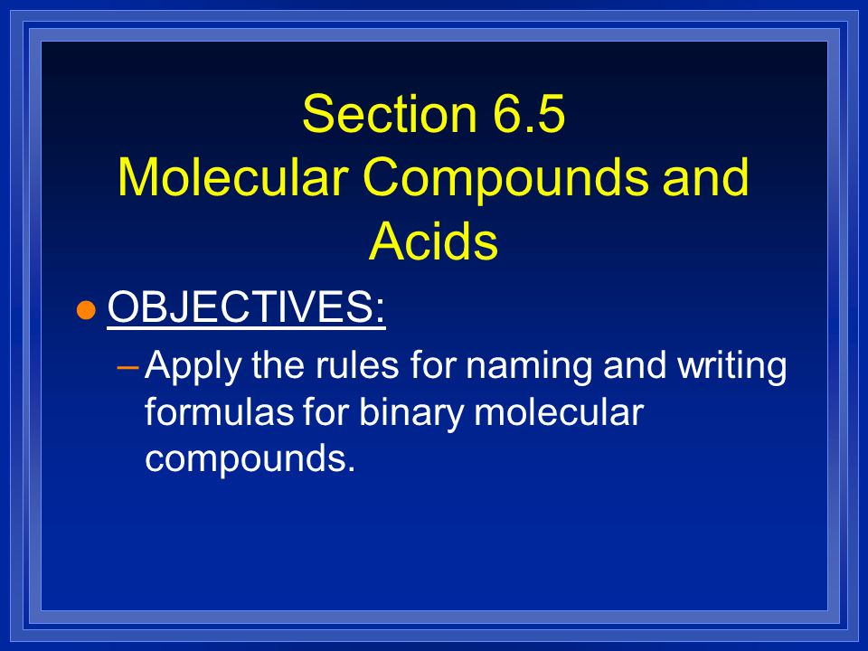 Section 6.5 Molecular Compounds and Acids l OBJECTIVES: –Apply the rules for naming and writing formulas for binary molecular compounds.