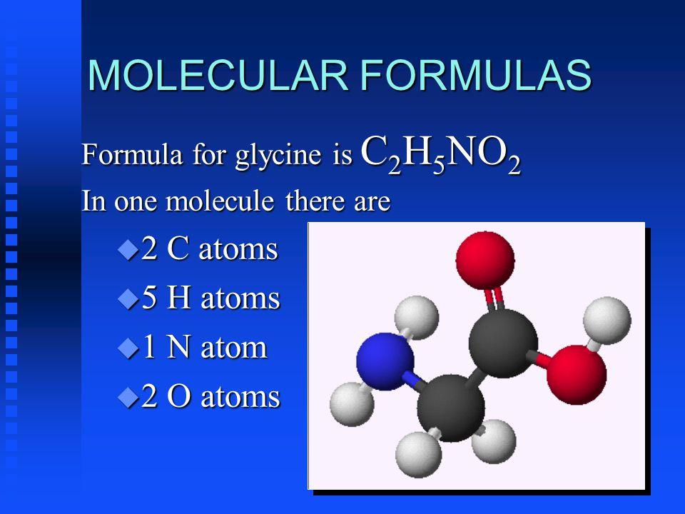 MOLECULAR FORMULAS Formula for glycine is C 2 H 5 NO 2 In one molecule there are u 2 C atoms u 5 H atoms u 1 N atom u 2 O atoms