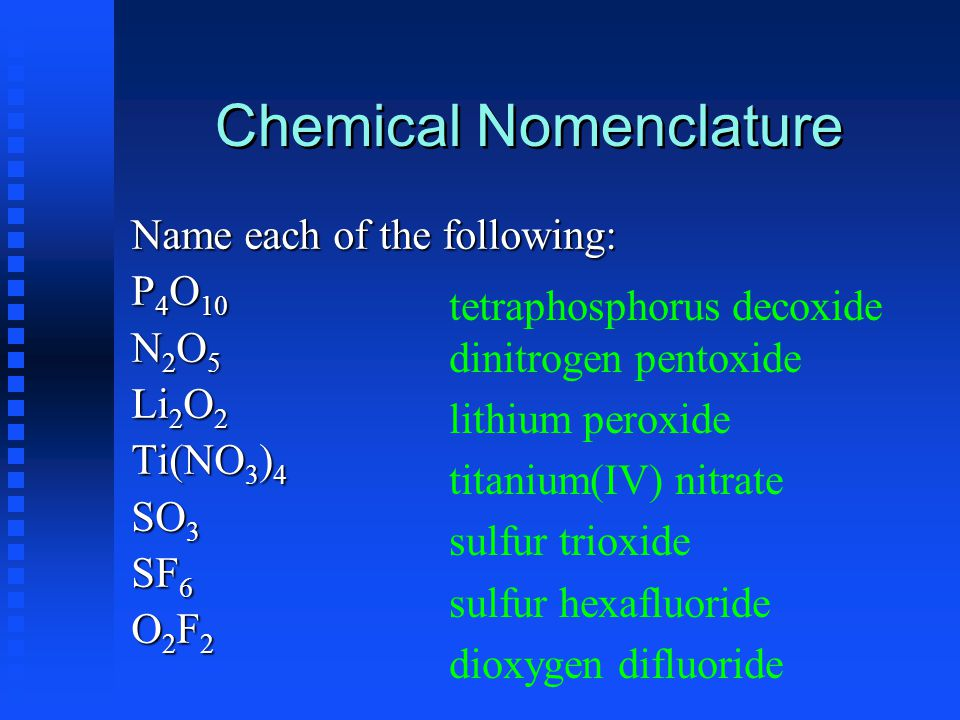 Chemical Nomenclature Name each of the following: P 4 O 10 N2O5N2O5N2O5N2O5 Li 2 O 2 Ti(NO 3 ) 4 SO 3 SF 6 O2F2O2F2O2F2O2F2 tetraphosphorus decoxide d
