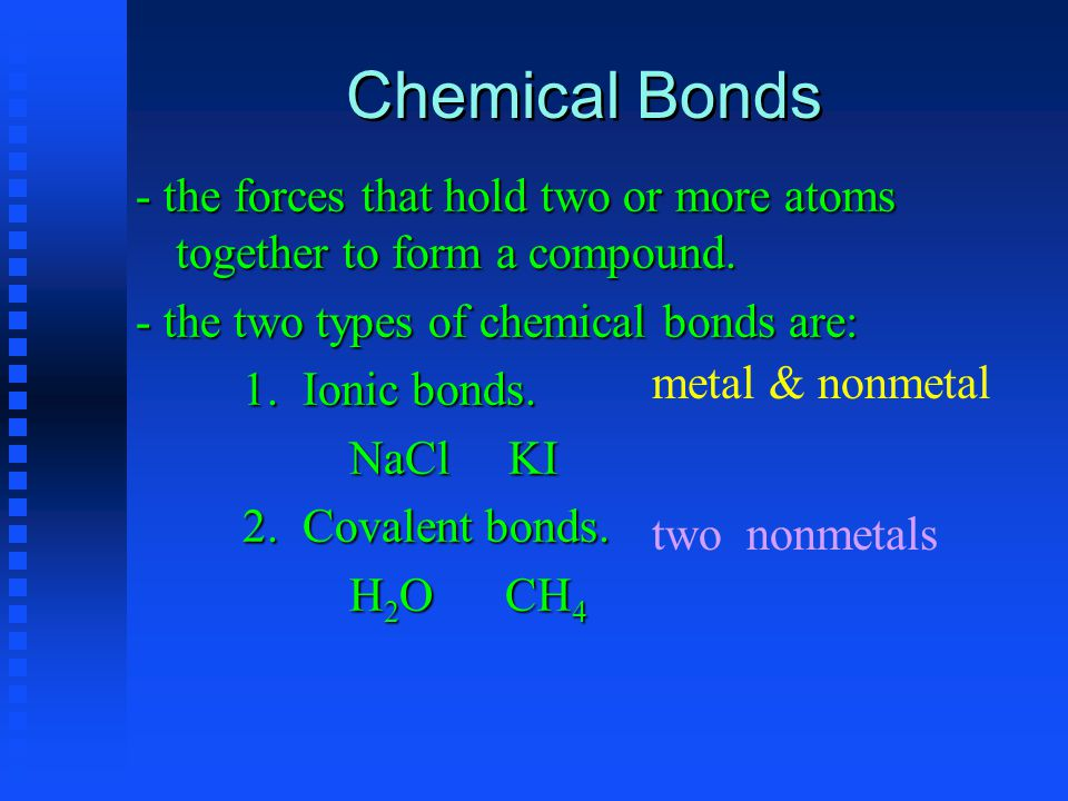 Chemical Bonds - the forces that hold two or more atoms together to form a compound.