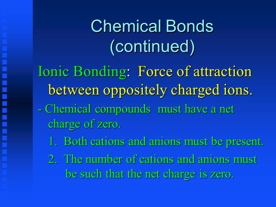 Chemical Bonds (continued) Ionic Bonding: Force of attraction between oppositely charged ions.