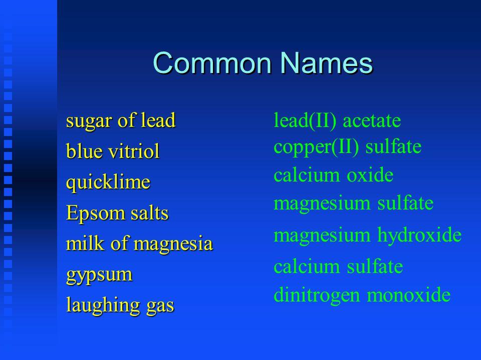 Common Names sugar of lead blue vitriol quicklime Epsom salts milk of magnesia gypsum laughing gas lead(II) acetate copper(II) sulfate calcium oxide m