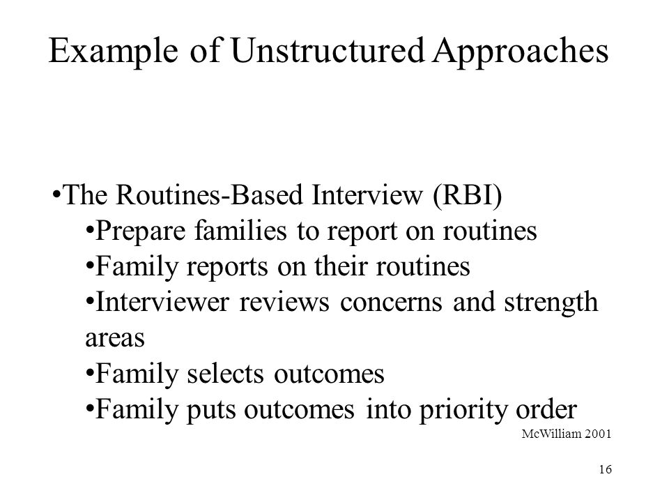 16 Example of Unstructured Approaches The Routines-Based Interview (RBI) Prepare families to report on routines Family reports on their routines Interviewer reviews concerns and strength areas Family selects outcomes Family puts outcomes into priority order McWilliam 2001