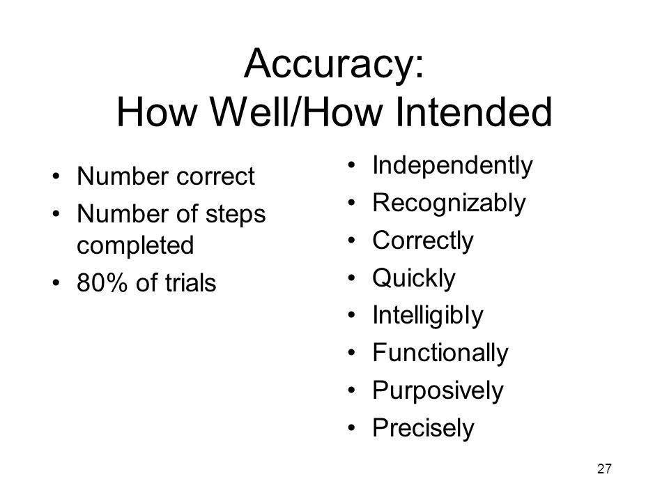 27 Accuracy: How Well/How Intended Independently Recognizably Correctly Quickly Intelligibly Functionally Purposively Precisely Number correct Number of steps completed 80% of trials